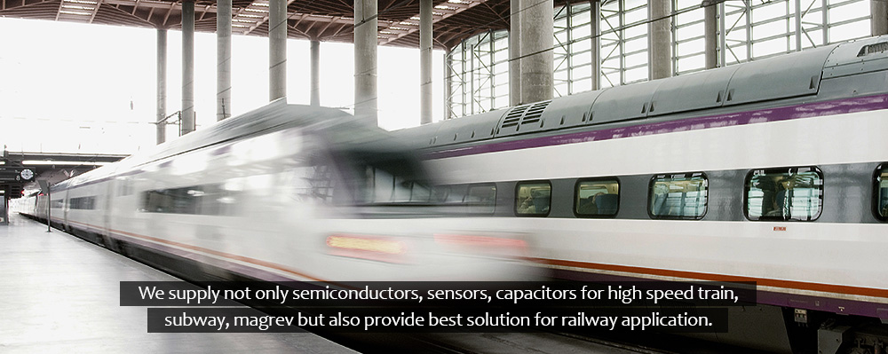 We supply not only semiconductors, sensors, capacitors for high speed train, subway, magrev but also provide best solution for railway application